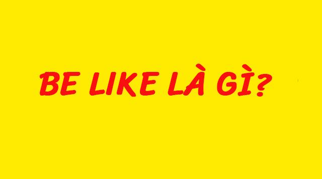 Be like là gì?